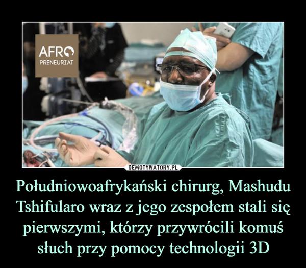 Południowoafrykański chirurg, Mashudu Tshifularo wraz z jego zespołem stali się pierwszymi, którzy przywrócili komuś słuch przy pomocy technologii 3D –