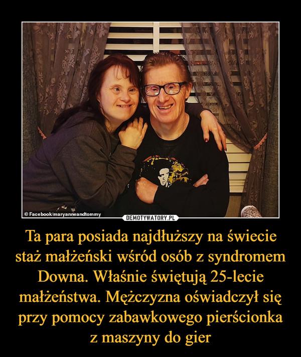 Ta para posiada najdłuższy na świecie staż małżeński wśród osób z syndromem Downa. Właśnie świętują 25-lecie małżeństwa. Mężczyzna oświadczył się przy pomocy zabawkowego pierścionka z maszyny do gier –