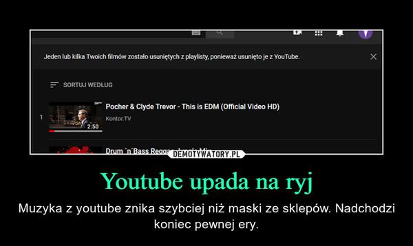 Youtube upada na ryj – Muzyka z youtube znika szybciej niż maski ze sklepów. Nadchodzi koniec pewnej ery.