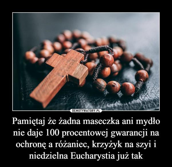 Pamiętaj że żadna maseczka ani mydło nie daje 100 procentowej gwarancji na ochronę a różaniec, krzyżyk na szyi i niedzielna Eucharystia już tak –