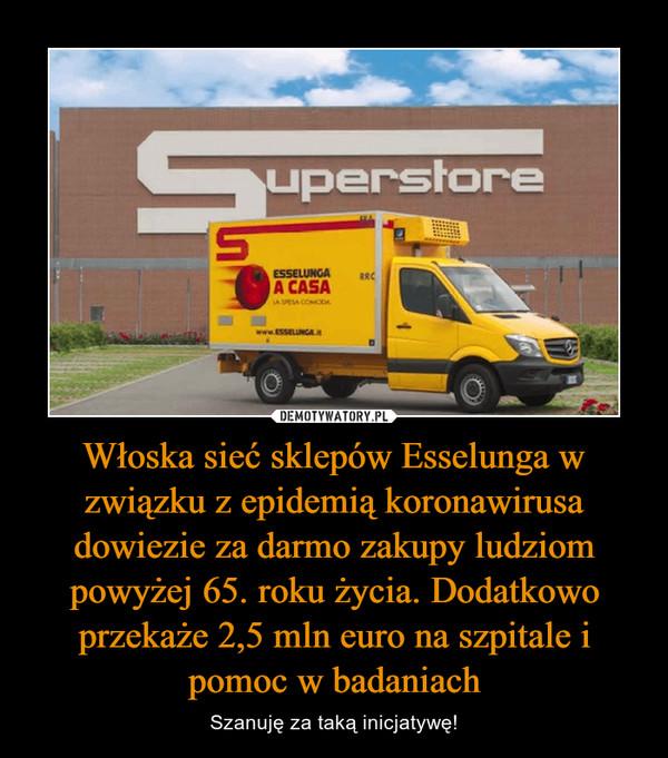Włoska sieć sklepów Esselunga w związku z epidemią koronawirusa dowiezie za darmo zakupy ludziom powyżej 65. roku życia. Dodatkowo przekaże 2,5 mln euro na szpitale i pomoc w badaniach – Szanuję za taką inicjatywę!