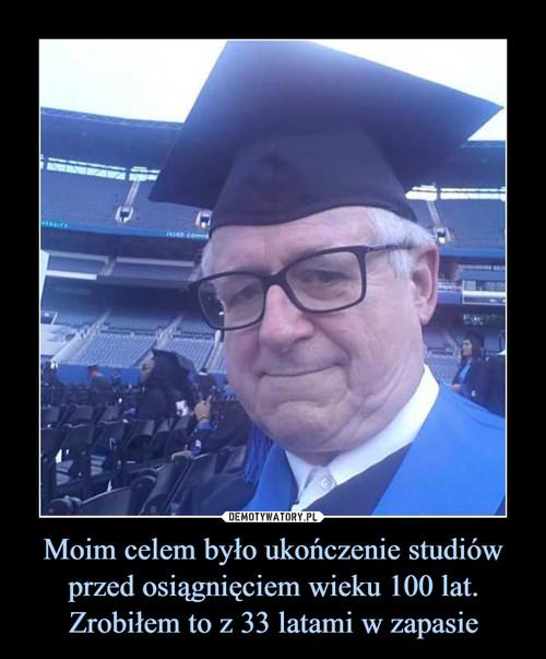 Moim celem było ukończenie studiów przed osiągnięciem wieku 100 lat. Zrobiłem to z 33 latami w zapasie