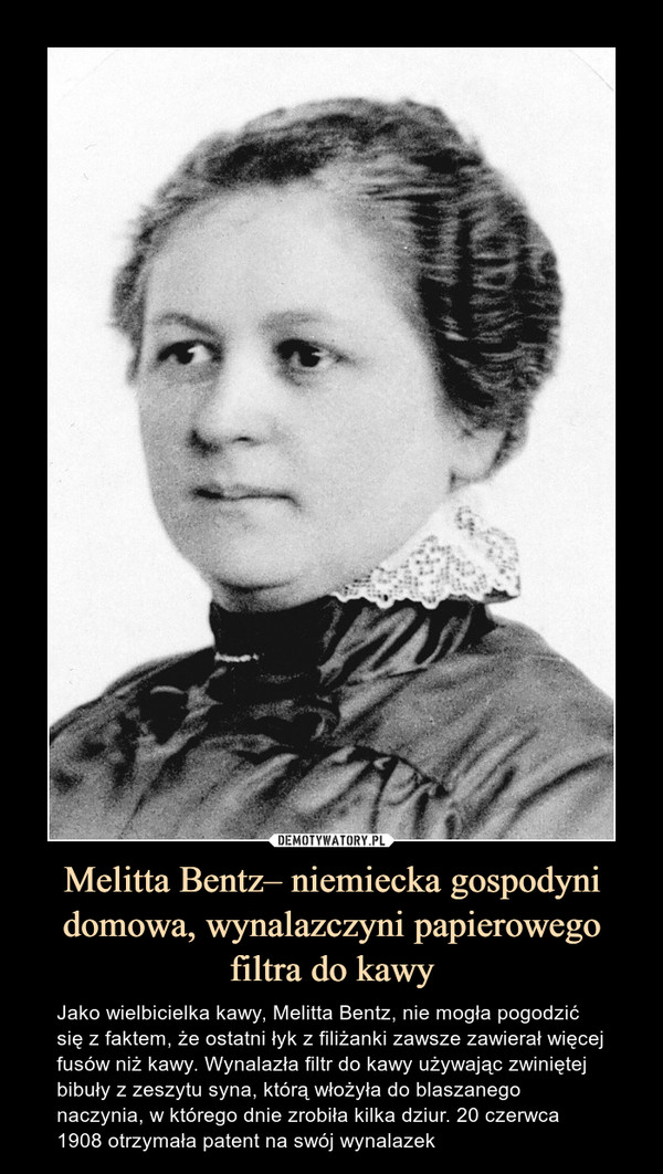 Melitta Bentz– niemiecka gospodyni domowa, wynalazczyni papierowego filtra do kawy – Jako wielbicielka kawy, Melitta Bentz, nie mogła pogodzić się z faktem, że ostatni łyk z filiżanki zawsze zawierał więcej fusów niż kawy. Wynalazła filtr do kawy używając zwiniętej bibuły z zeszytu syna, którą włożyła do blaszanego naczynia, w którego dnie zrobiła kilka dziur. 20 czerwca 1908 otrzymała patent na swój wynalazek