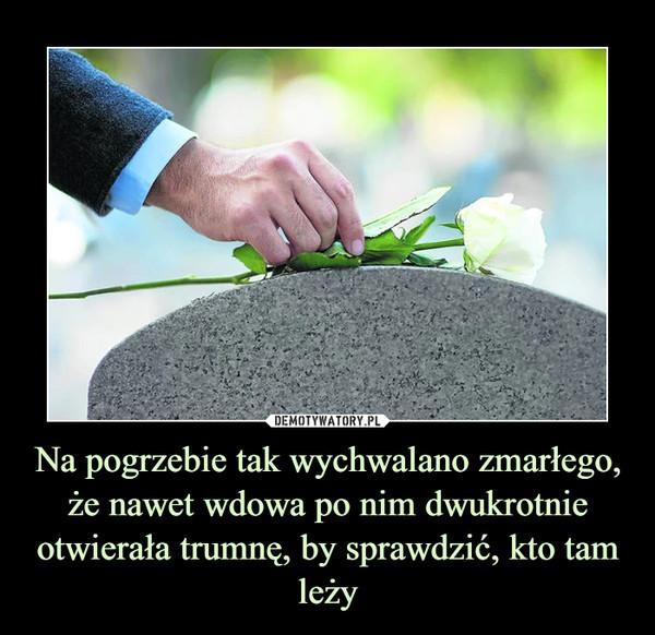 Na pogrzebie tak wychwalano zmarłego, że nawet wdowa po nim dwukrotnie otwierała trumnę, by sprawdzić, kto tam leży –