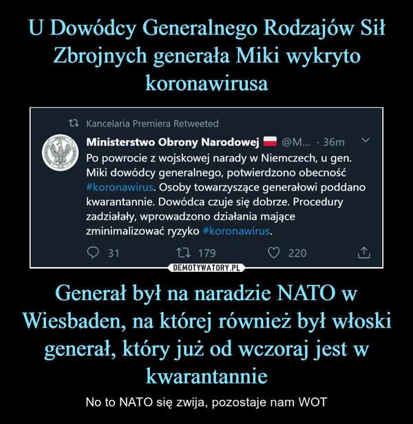 Generał był na naradzie NATO w Wiesbaden, na której również był włoski generał, który już od wczoraj jest w kwarantannie – No to NATO się zwija, pozostaje nam WOT Kancelaria Premiera Retweeted •Ministerstwo Obrony Narodowej • @M... • 36m ' Po powrocie z wojskowej narady w Niemczech, u gen. Miki dowódcy generalnego, potwierdzono obecność r rus. Osoby towarzyszące generałowi poddano kwarantannie. Dowódca czuje się dobrze. Procedury zadziałały, wprowadzono działania mające zminimalizować ryzyko #koronawirus