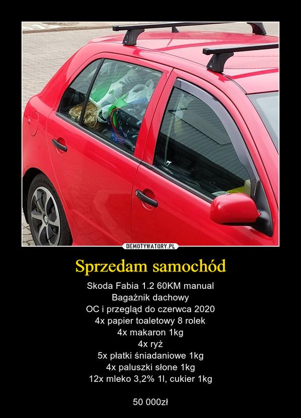 Sprzedam samochód – Skoda Fabia 1.2 60KM manualBagażnik dachowyOC i przegląd do czerwca 20204x papier toaletowy 8 rolek4x makaron 1kg4x ryż5x płatki śniadaniowe 1kg4x paluszki słone 1kg12x mleko 3,2% 1l, cukier 1kg50 000zł