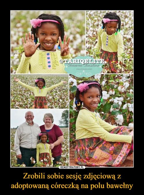 Zrobili sobie sesję zdjęciową z adoptowaną córeczką na polu bawełny