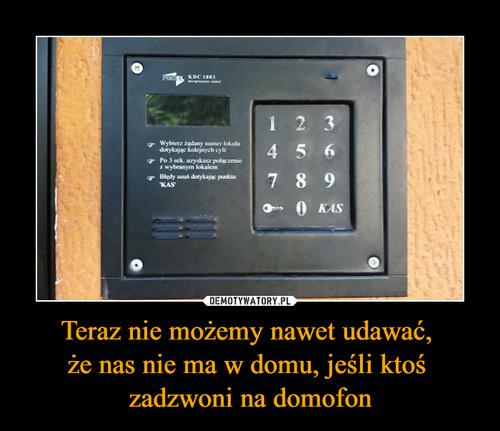 Teraz nie możemy nawet udawać,  że nas nie ma w domu, jeśli ktoś  zadzwoni na domofon