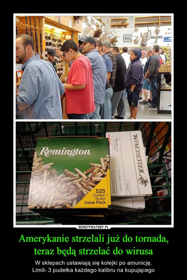 Amerykanie strzelali już do tornada, teraz będą strzelać do wirusa – W sklepach ustawiają się kolejki po amunicję.Limit- 3 pudełka każdego kalibru na kupującego