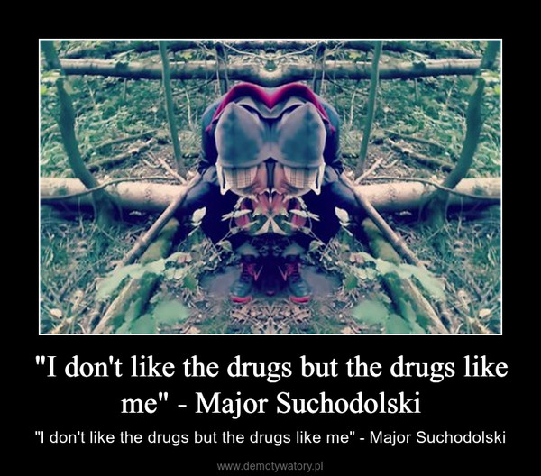"""I don't like the drugs but the drugs like me"" - Major Suchodolski – ""I don't like the drugs but the drugs like me"" - Major Suchodolski"