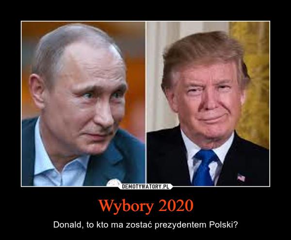 Wybory 2020 – Donald, to kto ma zostać prezydentem Polski?