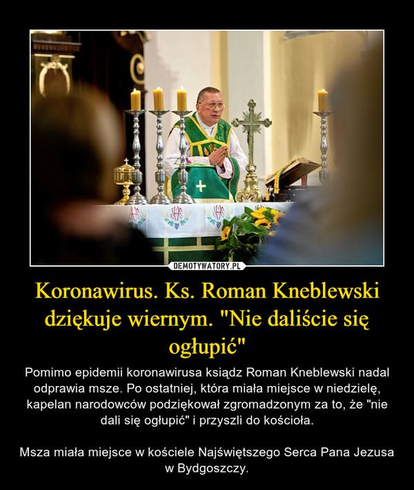 """Koronawirus. Ks. Roman Kneblewski dziękuje wiernym. """"Nie daliście się ogłupić"""" – Pomimo epidemii koronawirusa ksiądz Roman Kneblewski nadal odprawia msze. Po ostatniej, która miała miejsce w niedzielę, kapelan narodowców podziękował zgromadzonym za to, że """"nie dali się ogłupić"""" i przyszli do kościoła.Msza miała miejsce w kościele Najświętszego Serca Pana Jezusa w Bydgoszczy."""