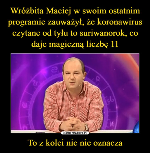 Wróżbita Maciej w swoim ostatnim programie zauważył, że koronawirus czytane od tyłu to suriwanorok, co daje magiczną liczbę 11 To z kolei nic nie oznacza