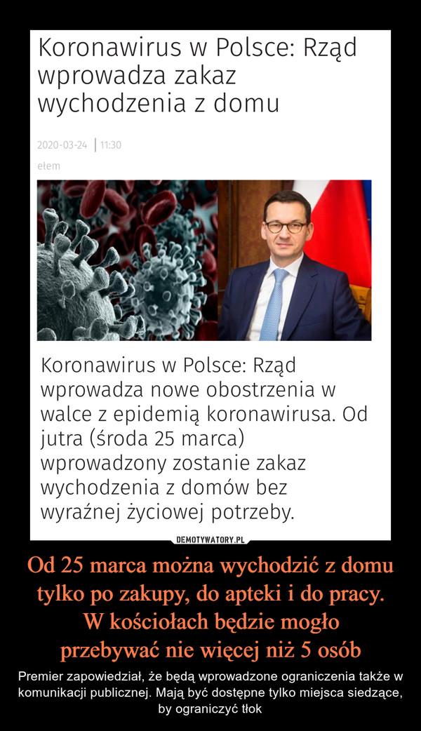 Od 25 marca można wychodzić z domu tylko po zakupy, do apteki i do pracy.W kościołach będzie mogłoprzebywać nie więcej niż 5 osób – Premier zapowiedział, że będą wprowadzone ograniczenia także w komunikacji publicznej. Mają być dostępne tylko miejsca siedzące, by ograniczyć tłok Koronawirus w Polsce: Rządwprowadza zakazwychodzenia z domu2020-03-24 | 11:30etemKoronawirus w Polsce: Rządwprowadza nowe obostrzenia wwalce z epidemią koronawirusa. Odjutra (środa 25 marca)wprowadzony zostanie zakazwychodzenia z domów bezwyraźnej życiowej potrzeby.