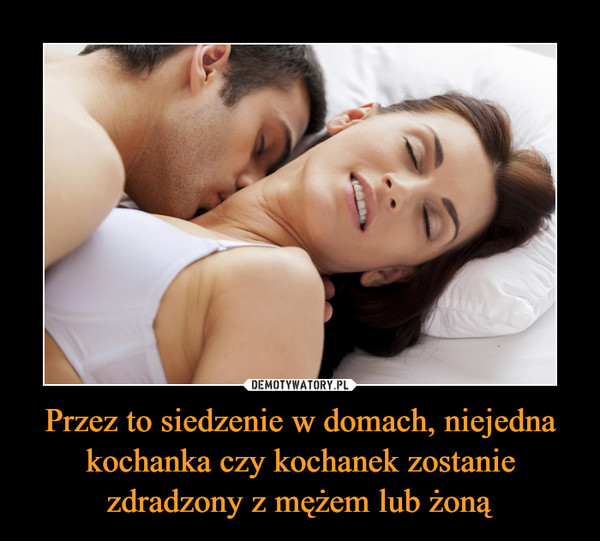 Przez to siedzenie w domach, niejedna kochanka czy kochanek zostanie zdradzony z mężem lub żoną –