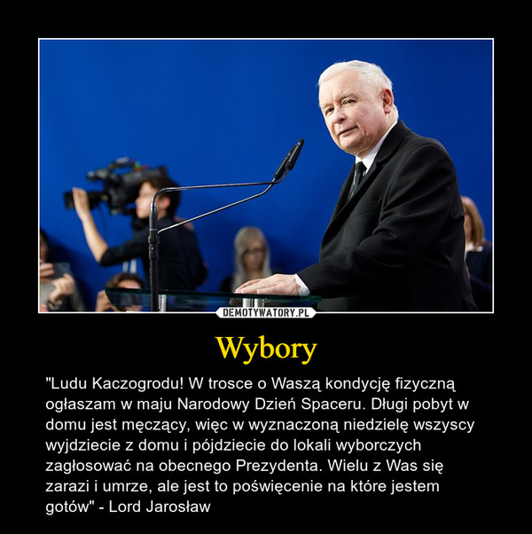 """Wybory – """"Ludu Kaczogrodu! W trosce o Waszą kondycję fizyczną ogłaszam w maju Narodowy Dzień Spaceru. Długi pobyt w domu jest męczący, więc w wyznaczoną niedzielę wszyscy wyjdziecie z domu i pójdziecie do lokali wyborczych zagłosować na obecnego Prezydenta. Wielu z Was się zarazi i umrze, ale jest to poświęcenie na które jestem gotów"""" - Lord Jarosław"""