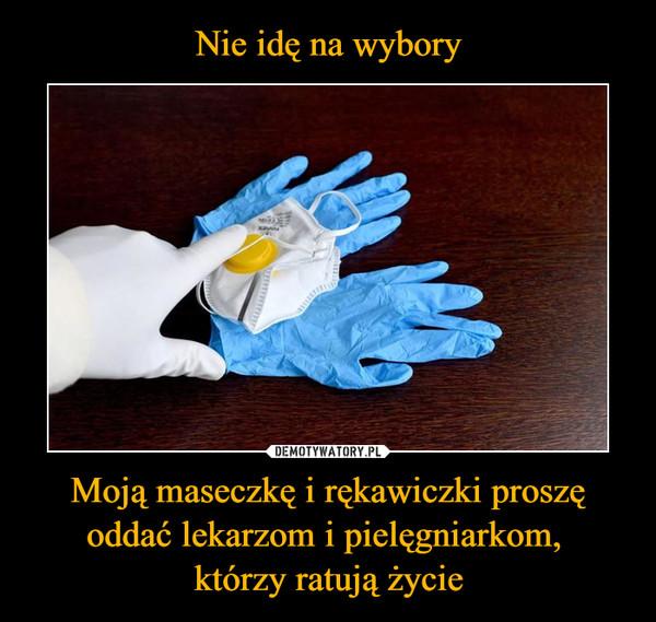 Moją maseczkę i rękawiczki proszę oddać lekarzom i pielęgniarkom, którzy ratują życie –
