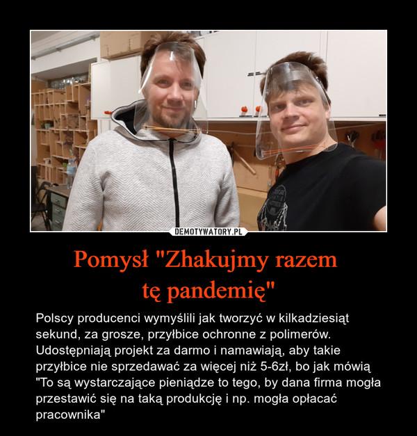 """Pomysł """"Zhakujmy razem tę pandemię"""" – Polscy producenci wymyślili jak tworzyć w kilkadziesiąt sekund, za grosze, przyłbice ochronne z polimerów. Udostępniają projekt za darmo i namawiają, aby takie przyłbice nie sprzedawać za więcej niż 5-6zł, bo jak mówią """"To są wystarczające pieniądze to tego, by dana firma mogła przestawić się na taką produkcję i np. mogła opłacać pracownika"""""""