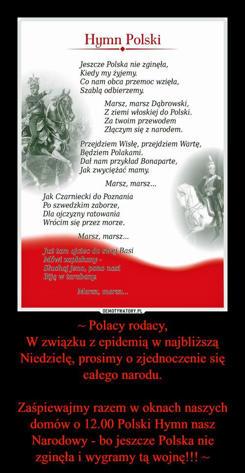 ~ Polacy rodacy, W związku z epidemią w najbliższą Niedzielę, prosimy o zjednoczenie się całego narodu.  Zaśpiewajmy razem w oknach naszych domów o 12.00 Polski Hymn nasz Narodowy - bo jeszcze Polska nie zginęła i wygramy tą wojnę!!! ~