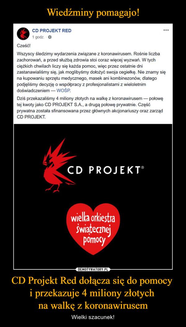 CD Projekt Red dołącza się do pomocy i przekazuje 4 miliony złotych na walkę z koronawirusem – Wielki szacunek! CD PROJEKT RED25 marca o 14:50 · Cześć!Wszyscy śledzimy wydarzenia związane z koronawirusem. Rośnie liczba zachorowań, a przed służbą zdrowia stoi coraz więcej wyzwań. W tych ciężkich chwilach liczy się każda pomoc, więc przez ostatnie dni zastanawialiśmy się, jak moglibyśmy dołożyć swoja cegiełkę. Nie znamy się na kupowaniu sprzętu medycznego, masek ani kombinezonów, dlatego podjęliśmy decyzję o współpracy z profesjonalistami z wieloletnim doświadczeniem — WOŚP.Dziś przekazaliśmy 4 miliony złotych na walkę z koronawirusem — połowę tej kwoty jako CD PROJEKT S.A., a drugą połowę prywatnie. Część prywatna została sfinansowana przez głównych akcjonariuszy oraz zarząd CD PROJEKT.Chcielibyśmy również podziękować całej służbie medycznej i wszystkim osobom zaangażowanym w walkę z wirusem. Z narażeniem własnego zdrowia codziennie walczycie o nasze — wasza ciężka praca to dla nas inspiracja. Mamy też apel do wszystkich, którzy czytają tę wiadomość: potraktujcie poważnie to, co się dzieje wokół nas. Słuchajcie zaleceń tych, którzy znają się na zdrowiu publicznym. Zostańcie w domu i nie dajcie się wirusowi!Więcej informacji znajdziecie na stronie WOŚP: https://cdpred.ly/wosp
