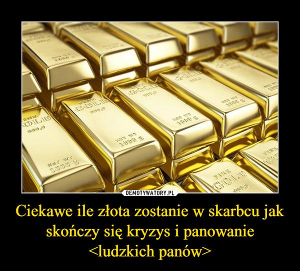 Ciekawe ile złota zostanie w skarbcu jak skończy się kryzys i panowanie <ludzkich panów> –