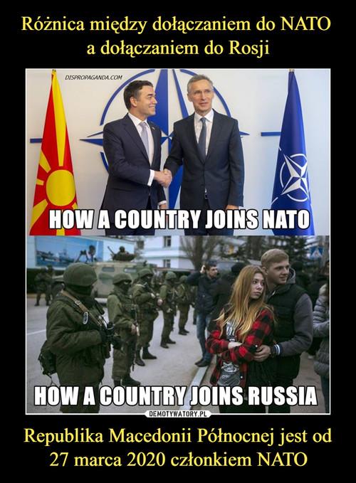 Różnica między dołączaniem do NATO  a dołączaniem do Rosji Republika Macedonii Północnej jest od 27 marca 2020 członkiem NATO