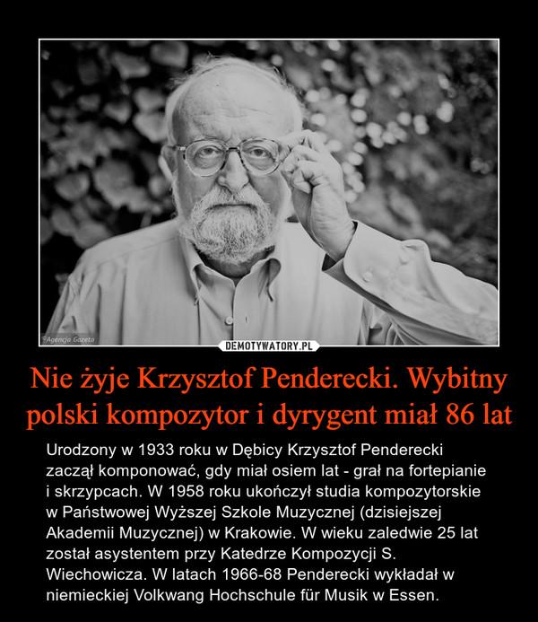Nie żyje Krzysztof Penderecki. Wybitny polski kompozytor i dyrygent miał 86 lat – Urodzony w 1933 roku w Dębicy Krzysztof Penderecki zaczął komponować, gdy miał osiem lat - grał na fortepianie i skrzypcach. W 1958 roku ukończył studia kompozytorskie w Państwowej Wyższej Szkole Muzycznej (dzisiejszej Akademii Muzycznej) w Krakowie. W wieku zaledwie 25 lat został asystentem przy Katedrze Kompozycji S. Wiechowicza. W latach 1966-68 Penderecki wykładał w niemieckiej Volkwang Hochschule für Musik w Essen.