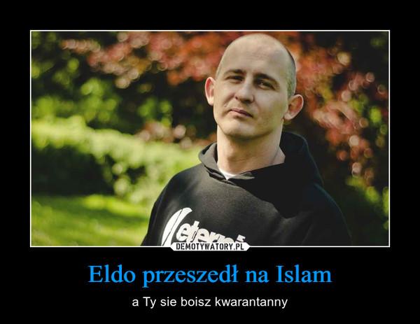 Eldo przeszedł na Islam – a Ty sie boisz kwarantanny