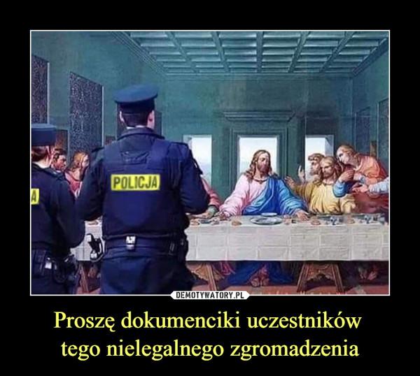 Proszę dokumenciki uczestników tego nielegalnego zgromadzenia –