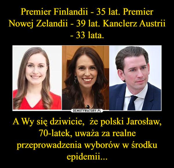 A Wy się dziwicie,  że polski Jarosław, 70-latek, uważa za realne przeprowadzenia wyborów w środku epidemii... –