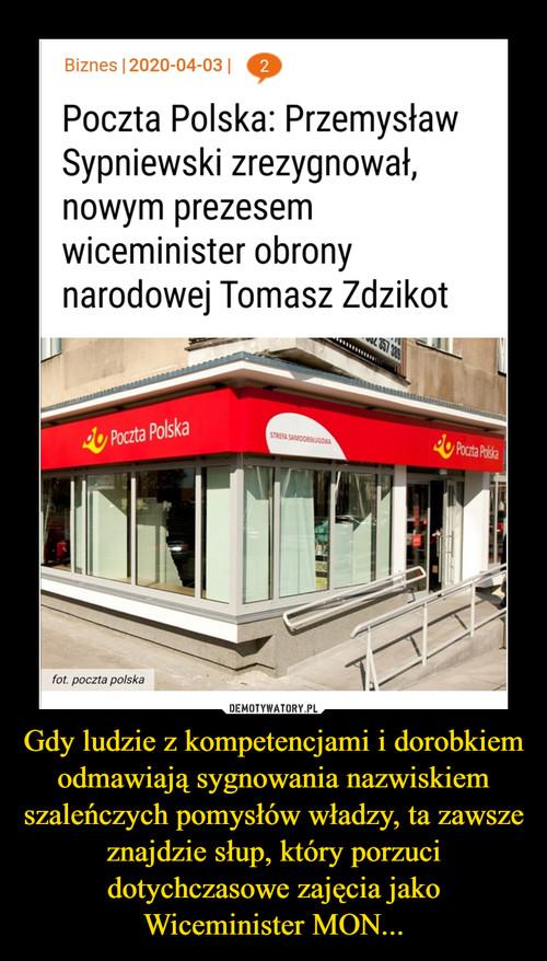 Gdy ludzie z kompetencjami i dorobkiem odmawiają sygnowania nazwiskiem szaleńczych pomysłów władzy, ta zawsze znajdzie słup, który porzuci dotychczasowe zajęcia jako Wiceminister MON...