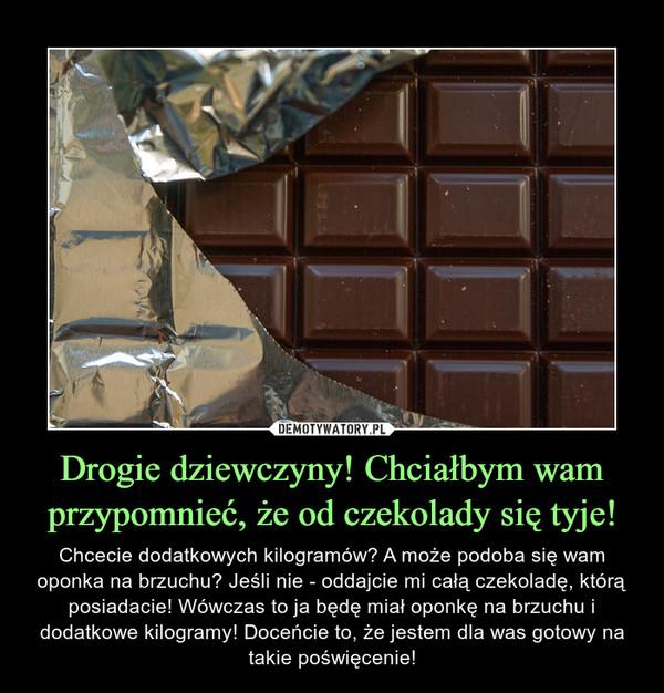 Drogie dziewczyny! Chciałbym wam przypomnieć, że od czekolady się tyje! – Chcecie dodatkowych kilogramów? A może podoba się wam oponka na brzuchu? Jeśli nie - oddajcie mi całą czekoladę, którą posiadacie! Wówczas to ja będę miał oponkę na brzuchu i dodatkowe kilogramy! Doceńcie to, że jestem dla was gotowy na takie poświęcenie!