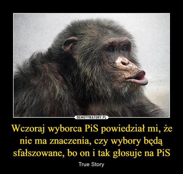 Wczoraj wyborca PiS powiedział mi, że nie ma znaczenia, czy wybory będą sfałszowane, bo on i tak głosuje na PiS – True Story