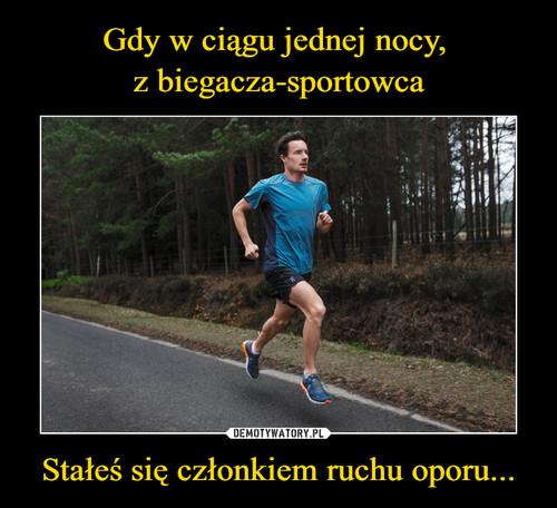Gdy w ciągu jednej nocy,  z biegacza-sportowca Stałeś się członkiem ruchu oporu...