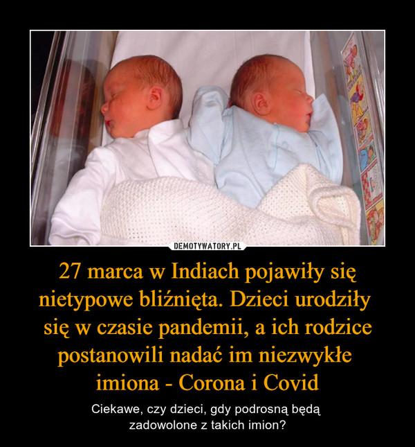 27 marca w Indiach pojawiły się nietypowe bliźnięta. Dzieci urodziły się w czasie pandemii, a ich rodzice postanowili nadać im niezwykłe imiona - Corona i Covid – Ciekawe, czy dzieci, gdy podrosną będą zadowolone z takich imion?