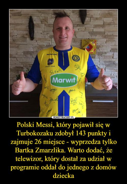 Polski Messi, który pojawił się w Turbokozaku zdobył 143 punkty i zajmuje 26 miejsce - wyprzedza tylko Bartka Zmarzlika. Warto dodać, że telewizor, który dostał za udział w programie oddał do jednego z domów dziecka