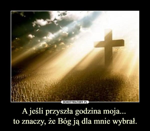 A jeśli przyszła godzina moja... to znaczy, że Bóg ją dla mnie wybrał. –