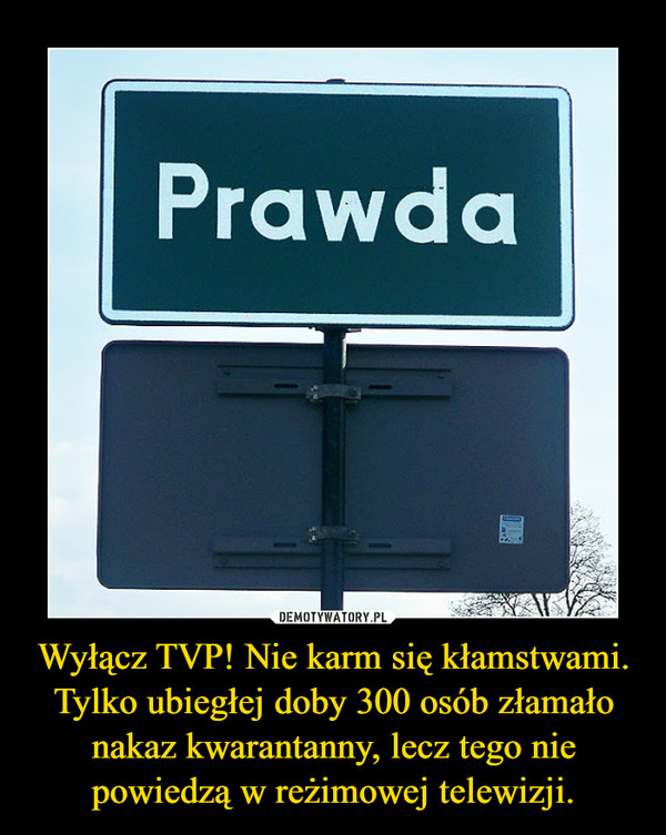 Wyłącz TVP! Nie karm się kłamstwami. Tylko ubiegłej doby 300 osób złamało nakaz kwarantanny, lecz tego nie powiedzą w reżimowej telewizji. –