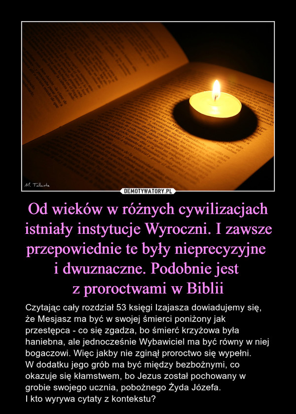 Od wieków w różnych cywilizacjach istniały instytucje Wyroczni. I zawsze przepowiednie te były nieprecyzyjne i dwuznaczne. Podobnie jest z proroctwami w Biblii – Czytając cały rozdział 53 księgi Izajasza dowiadujemy się, że Mesjasz ma być w swojej śmierci poniżony jak przestępca - co się zgadza, bo śmierć krzyżowa była haniebna, ale jednocześnie Wybawiciel ma być równy w niej bogaczowi. Więc jakby nie zginął proroctwo się wypełni. W dodatku jego grób ma być między bezbożnymi, co okazuje się kłamstwem, bo Jezus został pochowany w grobie swojego ucznia, pobożnego Żyda Józefa.I kto wyrywa cytaty z kontekstu?