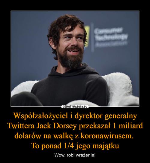 Współzałożyciel i dyrektor generalny Twittera Jack Dorsey przekazał 1 miliard dolarów na walkę z koronawirusem.  To ponad 1/4 jego majątku