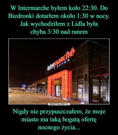 W Intermarche byłem koło 22:30. Do Biedronki dotarłem około 1:30 w nocy. Jak wychodziłem z Lidla była chyba 3:30 nad ranem Nigdy nie przypuszczałem, że moje miasto ma taką bogatą ofertę nocnego życia...