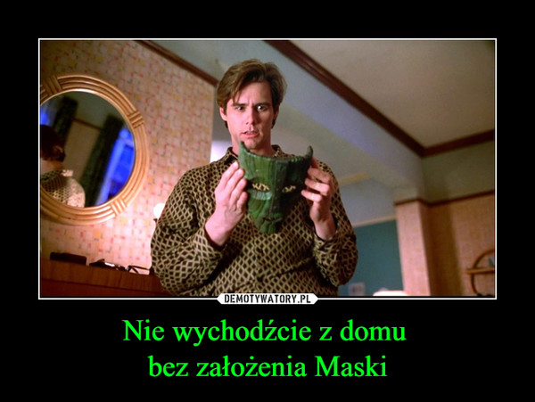 Nie wychodźcie z domu bez założenia Maski –