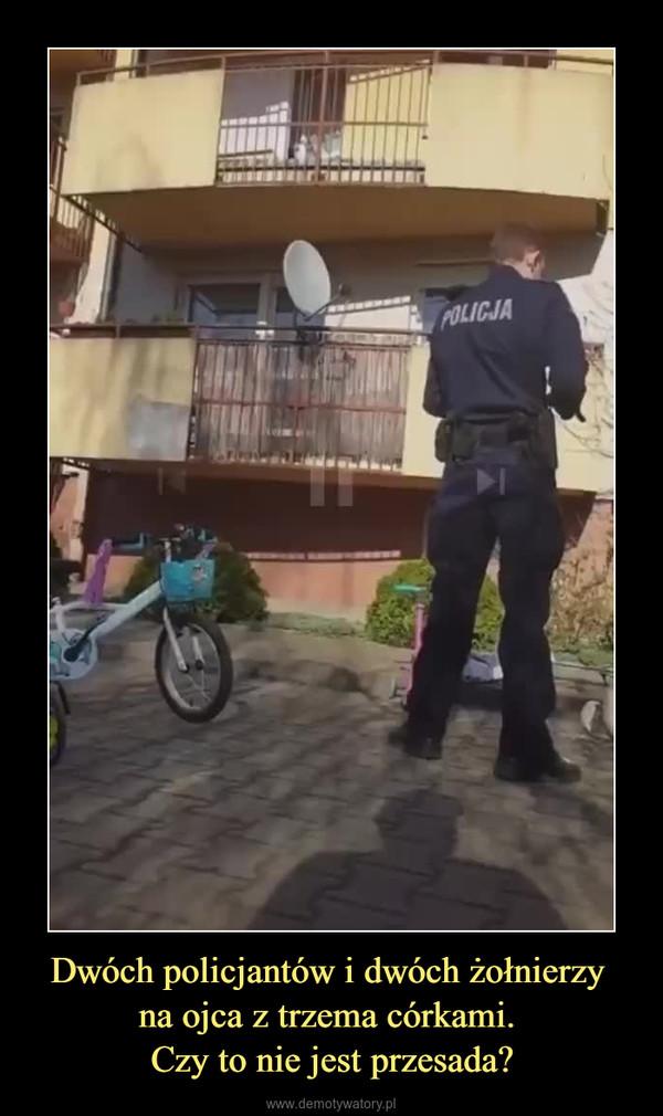 Dwóch policjantów i dwóch żołnierzy na ojca z trzema córkami. Czy to nie jest przesada? –