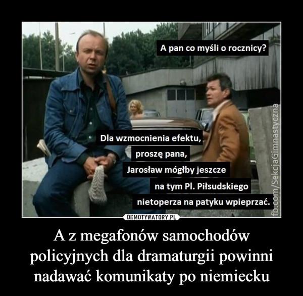 A z megafonów samochodów policyjnych dla dramaturgii powinni nadawać komunikaty po niemiecku –