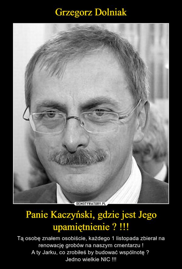 Panie Kaczyński, gdzie jest Jego upamiętnienie ? !!! – Tą osobę znałem osobiście, każdego 1 listopada zbierał na renowację grobów na naszym cmentarzu !A ty Jarku, co zrobiłeś by budować wspólnotę ? Jedno wielkie NIC !!!