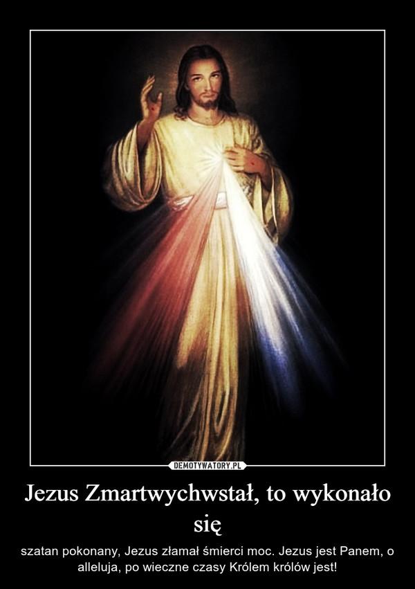 Jezus Zmartwychwstał, to wykonało się – szatan pokonany, Jezus złamał śmierci moc. Jezus jest Panem, o alleluja, po wieczne czasy Królem królów jest!