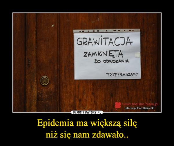 Epidemia ma większą silęniż się nam zdawało.. –