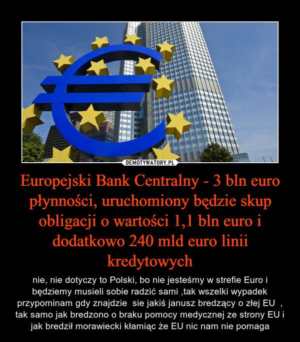 Europejski Bank Centralny - 3 bln euro płynności, uruchomiony będzie skup obligacji o wartości 1,1 bln euro i dodatkowo 240 mld euro linii kredytowych – nie, nie dotyczy to Polski, bo nie jesteśmy w strefie Euro i będziemy musieli sobie radzić sami ,tak wszelki wypadek przypominam gdy znajdzie  sie jakiś janusz bredzący o złej EU  , tak samo jak bredzono o braku pomocy medycznej ze strony EU i jak bredził morawiecki kłamiąc że EU nic nam nie pomaga