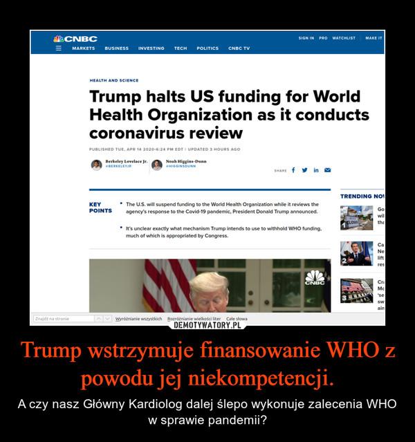 Trump wstrzymuje finansowanie WHO z powodu jej niekompetencji. – A czy nasz Główny Kardiolog dalej ślepo wykonuje zalecenia WHO w sprawie pandemii?