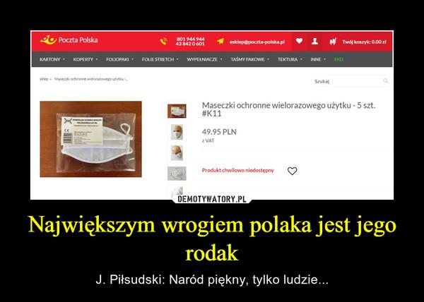 Największym wrogiem polaka jest jego rodak – J. Piłsudski: Naród piękny, tylko ludzie...